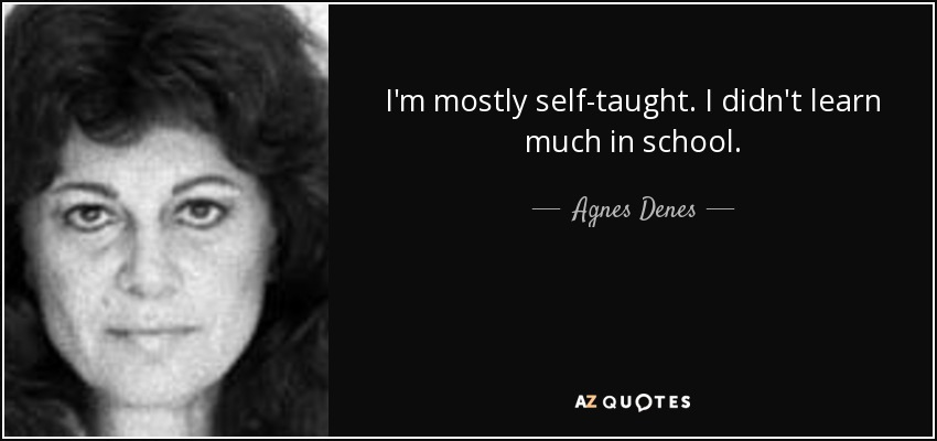 I'm mostly self-taught. I didn't learn much in school. - Agnes Denes