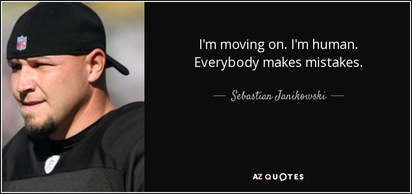 I'm moving on. I'm human. Everybody makes mistakes. - Sebastian Janikowski
