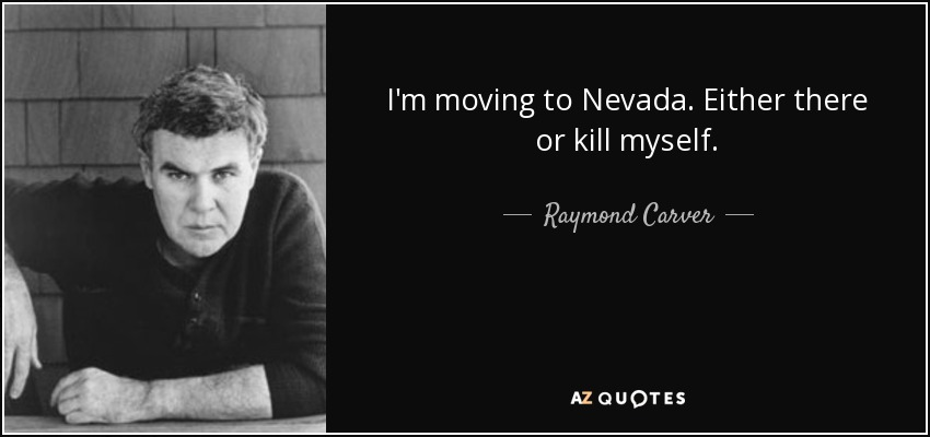 I'm moving to Nevada. Either there or kill myself. - Raymond Carver