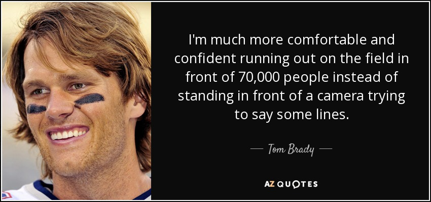 I'm much more comfortable and confident running out on the field in front of 70,000 people instead of standing in front of a camera trying to say some lines. - Tom Brady