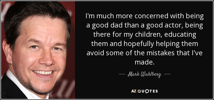 Mark Wahlberg Quote Im Much More Concerned With Being A Good Dad