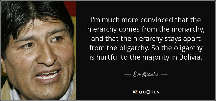 I'm much more convinced that the hierarchy comes from the monarchy, and that the hierarchy stays apart from the oligarchy. So the oligarchy is hurtful to the majority in Bolivia. - Evo Morales