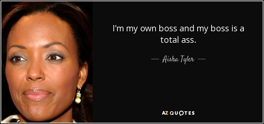 Aisha Tyler Quote Im My Own Boss And My Boss Is A Total