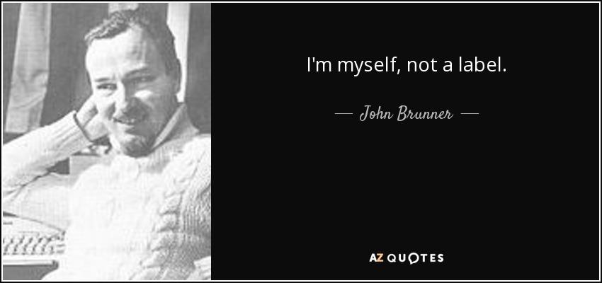 I'm myself, not a label. - John Brunner