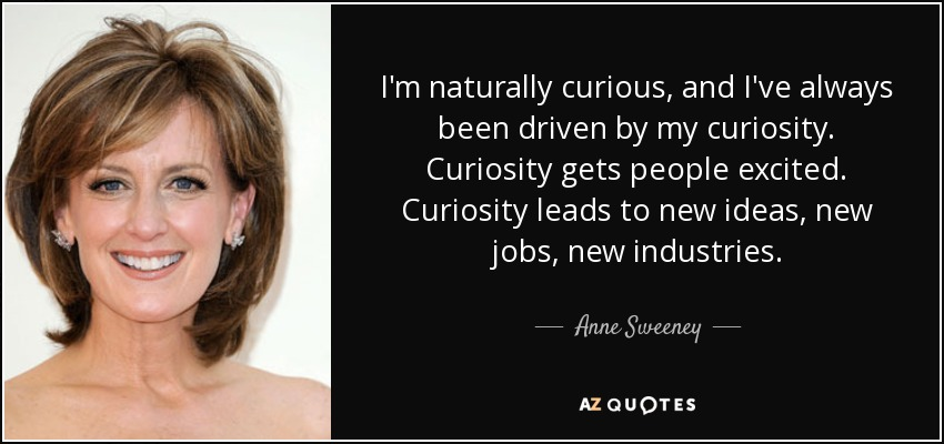 I'm naturally curious, and I've always been driven by my curiosity. Curiosity gets people excited. Curiosity leads to new ideas, new jobs, new industries. - Anne Sweeney