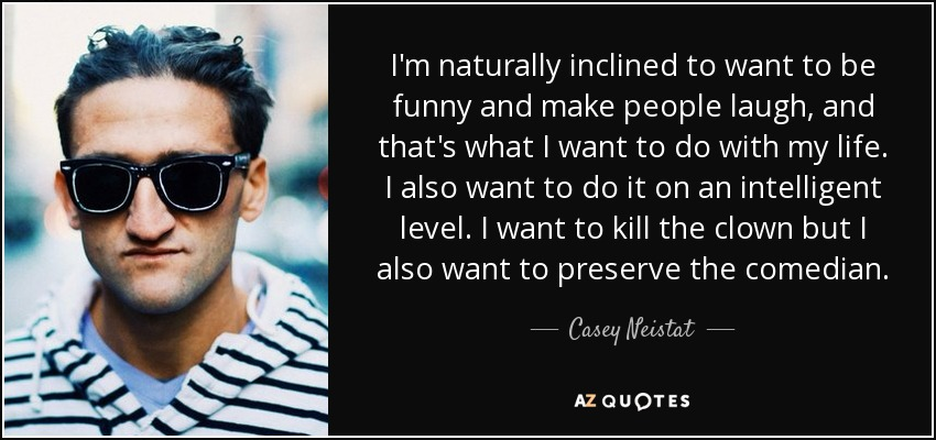I'm naturally inclined to want to be funny and make people laugh, and that's what I want to do with my life. I also want to do it on an intelligent level. I want to kill the clown but I also want to preserve the comedian. - Casey Neistat