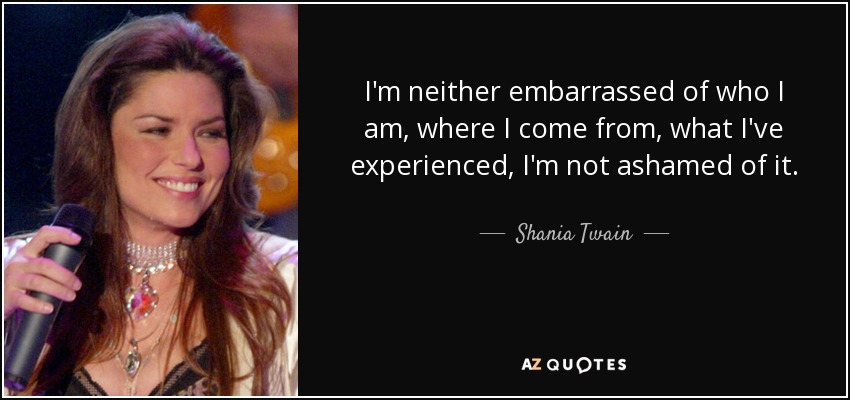 I'm neither embarrassed of who I am, where I come from, what I've experienced, I'm not ashamed of it. - Shania Twain