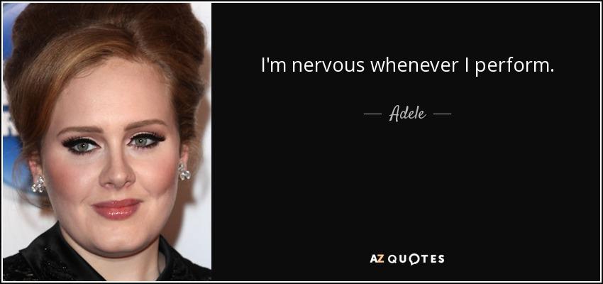 I'm nervous whenever I perform. - Adele