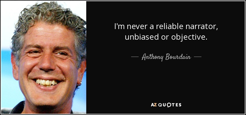 I'm never a reliable narrator, unbiased or objective. - Anthony Bourdain