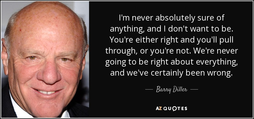 I'm never absolutely sure of anything, and I don't want to be. You're either right and you'll pull through, or you're not. We're never going to be right about everything, and we've certainly been wrong. - Barry Diller
