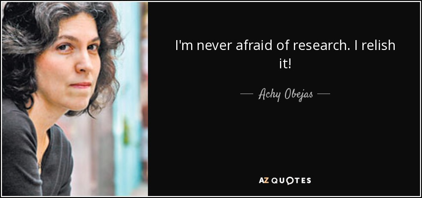 I'm never afraid of research. I relish it! - Achy Obejas