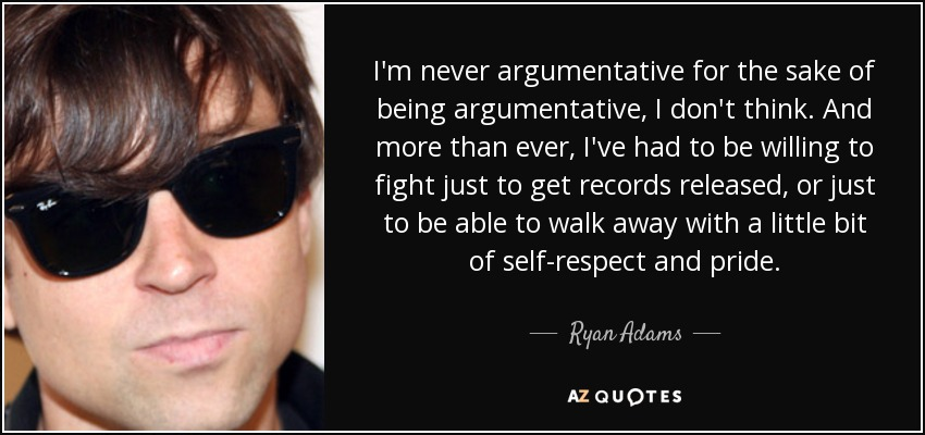 I'm never argumentative for the sake of being argumentative, I don't think. And more than ever, I've had to be willing to fight just to get records released, or just to be able to walk away with a little bit of self-respect and pride. - Ryan Adams