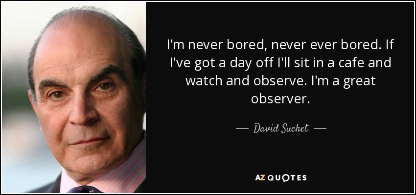 I'm never bored, never ever bored. If I've got a day off I'll sit in a cafe and watch and observe. I'm a great observer. - David Suchet