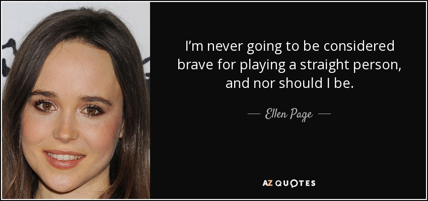 I'm never going to be considered brave for playing a straight person, and nor should I be. - Ellen Page