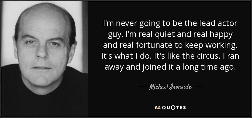 I'm never going to be the lead actor guy. I'm real quiet and real happy and real fortunate to keep working. It's what I do. It's like the circus. I ran away and joined it a long time ago. - Michael Ironside