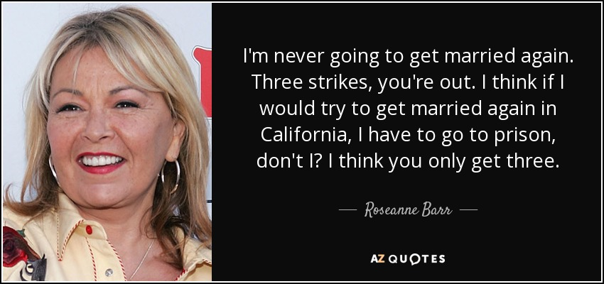 I'm never going to get married again. Three strikes, you're out. I think if I would try to get married again in California, I have to go to prison, don't I? I think you only get three. - Roseanne Barr