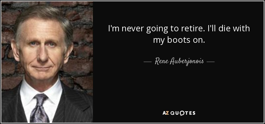 I'm never going to retire. I'll die with my boots on. - Rene Auberjonois