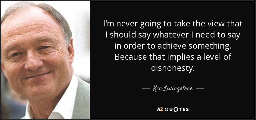 I'm never going to take the view that I should say whatever I need to say in order to achieve something. Because that implies a level of dishonesty. - Ken Livingstone