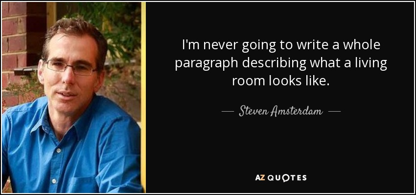I'm never going to write a whole paragraph describing what a living room looks like. - Steven Amsterdam