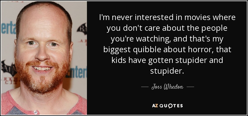 I'm never interested in movies where you don't care about the people you're watching, and that's my biggest quibble about horror, that kids have gotten stupider and stupider. - Joss Whedon