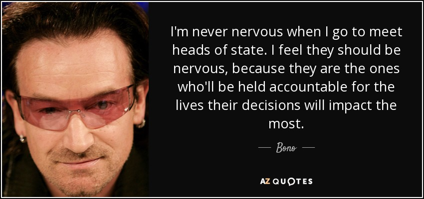 I'm never nervous when I go to meet heads of state. I feel they should be nervous, because they are the ones who'll be held accountable for the lives their decisions will impact the most. - Bono