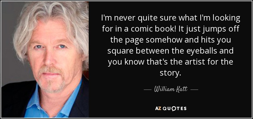 I'm never quite sure what I'm looking for in a comic book! It just jumps off the page somehow and hits you square between the eyeballs and you know that's the artist for the story. - William Katt