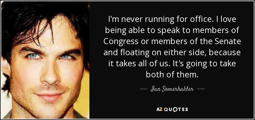 I'm never running for office. I love being able to speak to members of Congress or members of the Senate and floating on either side, because it takes all of us. It's going to take both of them. - Ian Somerhalder