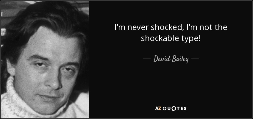 I'm never shocked, I'm not the shockable type! - David Bailey