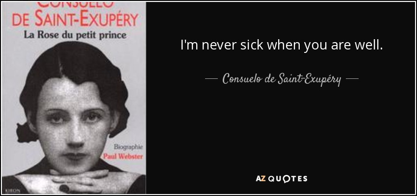 I'm never sick when you are well. - Consuelo de Saint-Exupéry