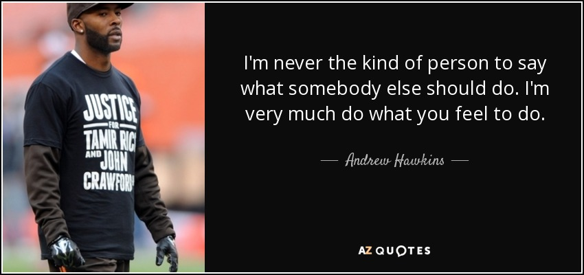 I'm never the kind of person to say what somebody else should do. I'm very much do what you feel to do. - Andrew Hawkins