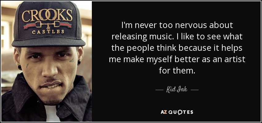 I'm never too nervous about releasing music. I like to see what the people think because it helps me make myself better as an artist for them. - Kid Ink