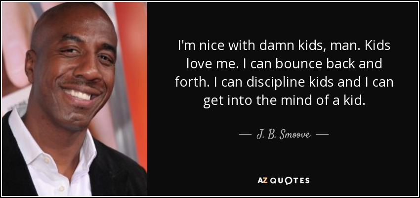I'm nice with damn kids, man. Kids love me. I can bounce back and forth. I can discipline kids and I can get into the mind of a kid. - J. B. Smoove