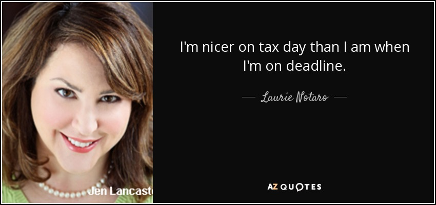 I'm nicer on tax day than I am when I'm on deadline. - Laurie Notaro