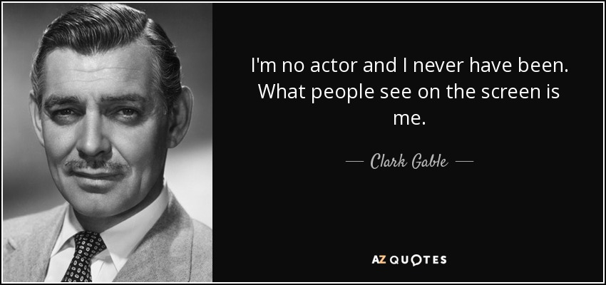 I'm no actor and I never have been. What people see on the screen is me. - Clark Gable