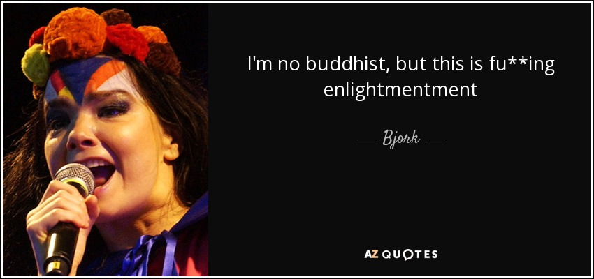 I'm no buddhist, but this is fu**ing enlightmentment - Bjork