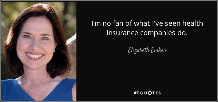 I'm no fan of what I've seen health insurance companies do. - Elizabeth Emken