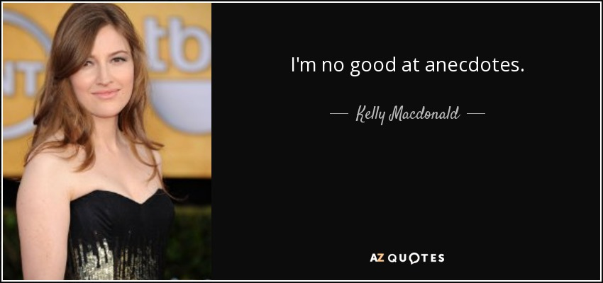 I'm no good at anecdotes. - Kelly Macdonald