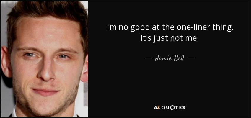 I'm no good at the one-liner thing. It's just not me. - Jamie Bell