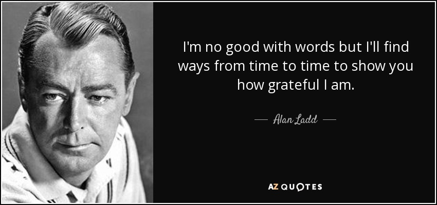 I'm no good with words but I'll find ways from time to time to show you how grateful I am. - Alan Ladd