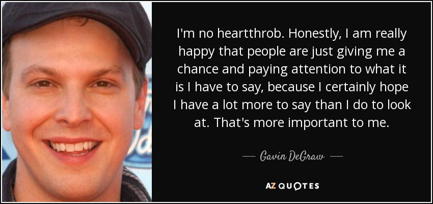 I'm no heartthrob. Honestly, I am really happy that people are just giving me a chance and paying attention to what it is I have to say, because I certainly hope I have a lot more to say than I do to look at. That's more important to me. - Gavin DeGraw