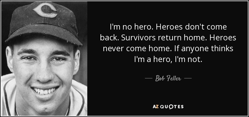 Bob Feller Quote: I'm No Hero. Heroes Don't Come Back