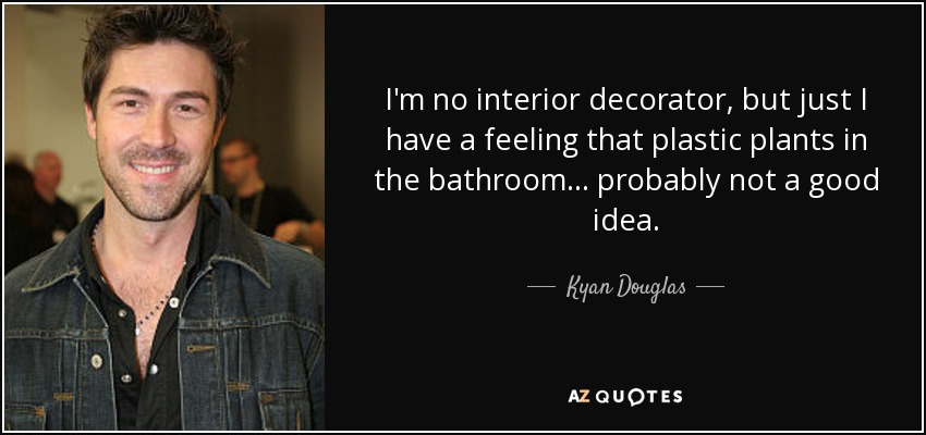 I'm no interior decorator, but just I have a feeling that plastic plants in the bathroom... probably not a good idea. - Kyan Douglas