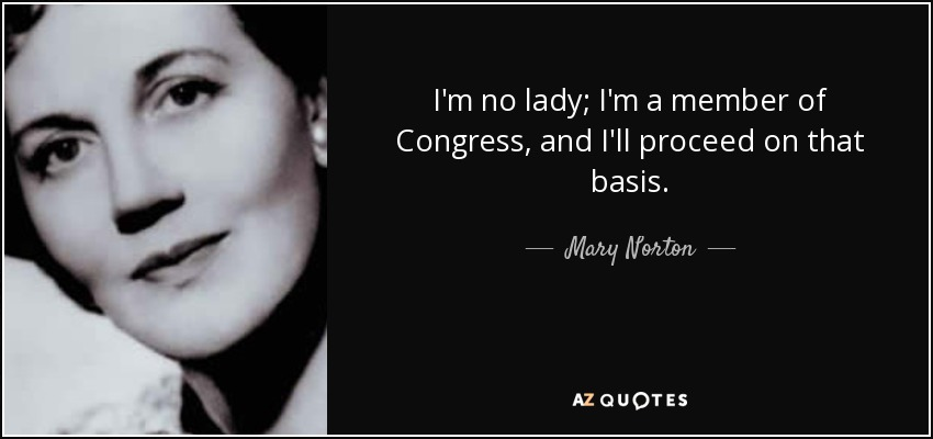 I'm no lady; I'm a member of Congress, and I'll proceed on that basis. - Mary Norton