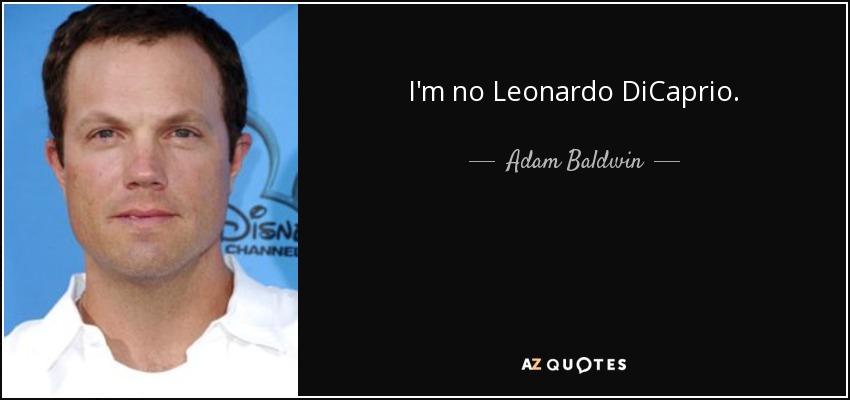 I'm no Leonardo DiCaprio. - Adam Baldwin