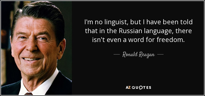 I'm no linguist, but I have been told that in the Russian language, there isn't even a word for freedom. - Ronald Reagan
