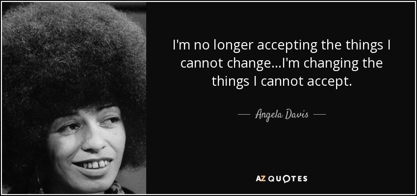 I'm no longer accepting the things I cannot change...I'm changing the things I cannot accept. - Angela Davis