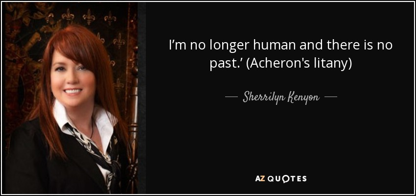 I'm no longer human and there is no past.' (Acheron's litany) - Sherrilyn Kenyon