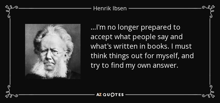...I'm no longer prepared to accept what people say and what's written in books. I must think things out for myself, and try to find my own answer. - Henrik Ibsen