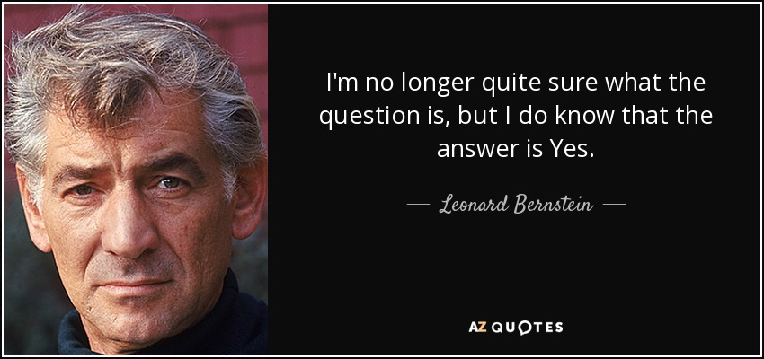 I'm no longer quite sure what the question is, but I do know that the answer is Yes. - Leonard Bernstein