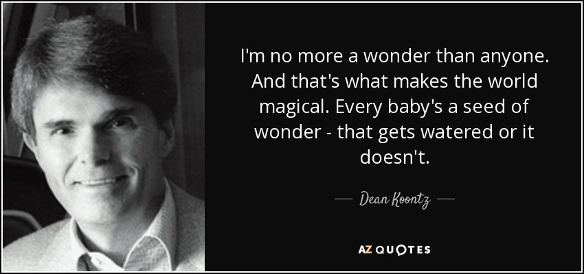 I'm no more a wonder than anyone. And that's what makes the world magical. Every baby's a seed of wonder - that gets watered or it doesn't. - Dean Koontz